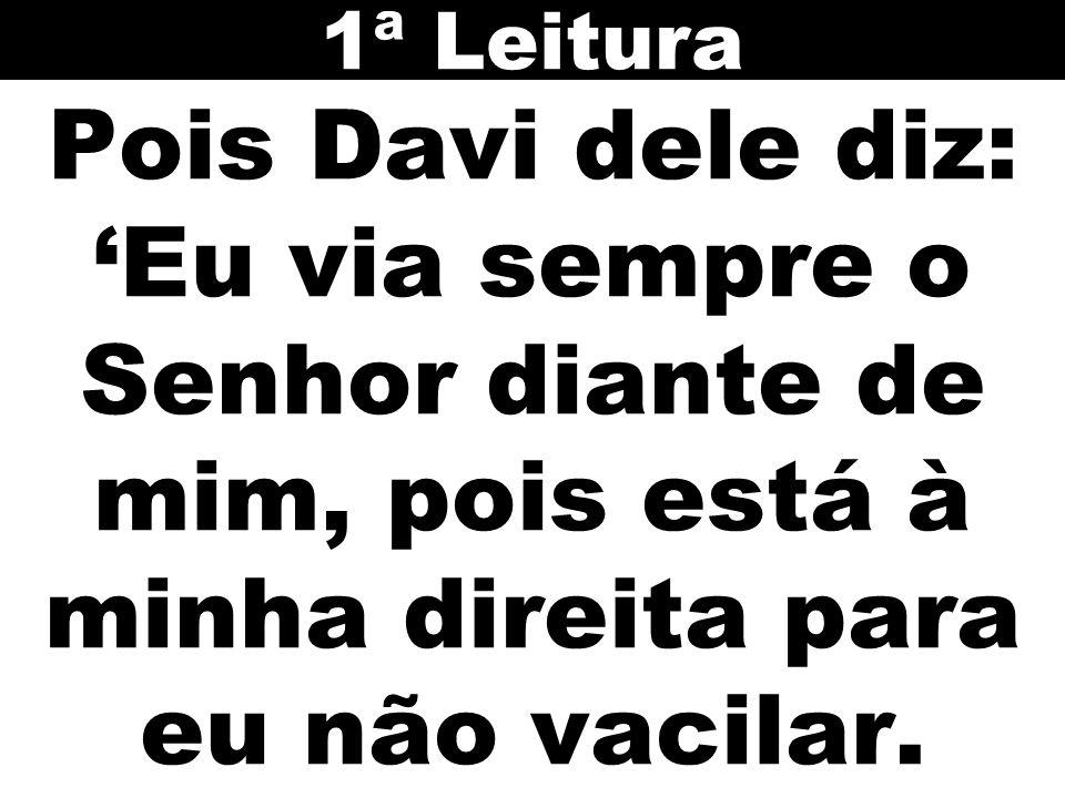 1ª Leitura Pois Davi dele diz: 'Eu via sempre o Senhor diante de mim, pois está à minha direita para eu não vacilar.