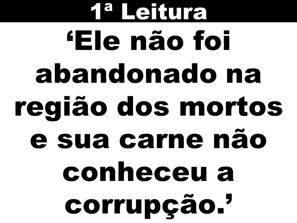 1ª Leitura 'Ele não foi abandonado na região dos mortos e sua carne não conheceu a corrupção.' 41