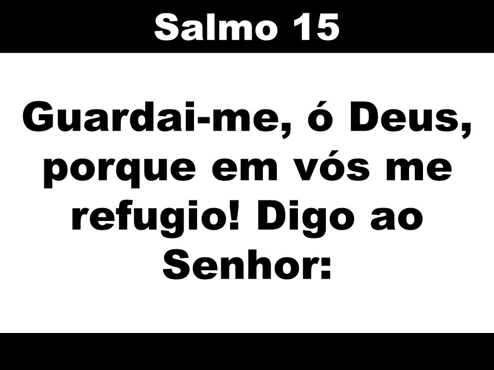 Guardai-me, ó Deus, porque em vós me refugio! Digo ao Senhor: