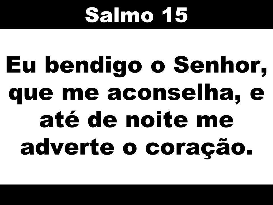 Salmo 15 Eu bendigo o Senhor, que me aconselha, e até de noite me adverte o coração. 55