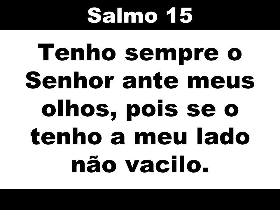 Salmo 15 Tenho sempre o Senhor ante meus olhos, pois se o tenho a meu lado não vacilo. 56