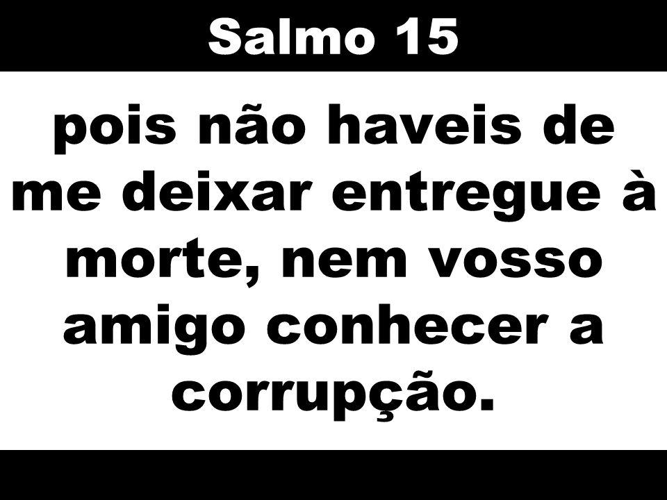 Salmo 15 pois não haveis de me deixar entregue à morte, nem vosso amigo conhecer a corrupção. 61