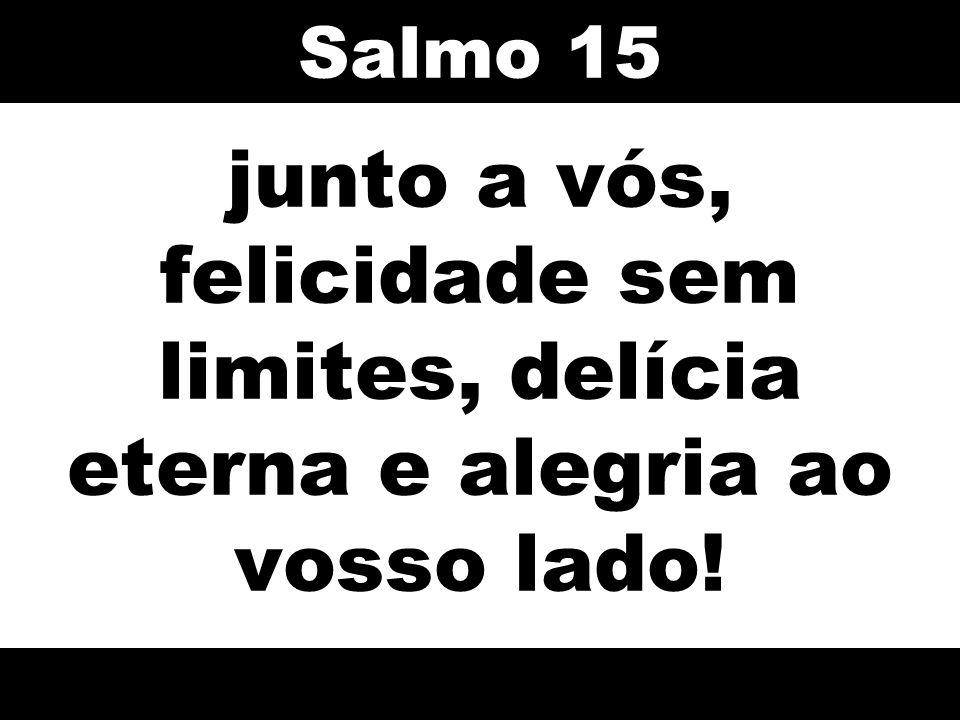 Salmo 15 junto a vós, felicidade sem limites, delícia eterna e alegria ao vosso lado! 65
