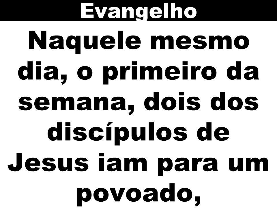 Evangelho Naquele mesmo dia, o primeiro da semana, dois dos discípulos de Jesus iam para um povoado,