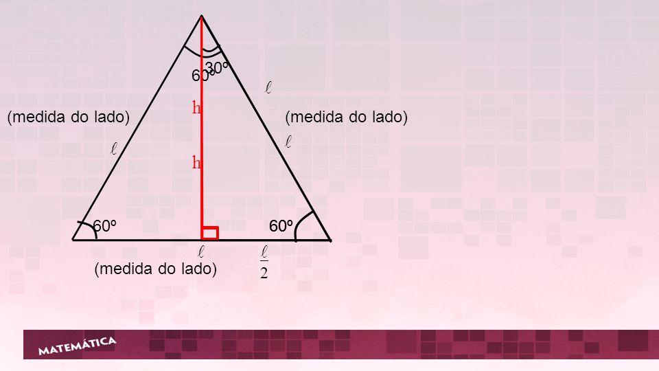 l h l l h l 60º 30º 2 60º (medida do lado) (medida do lado) 60º 60º