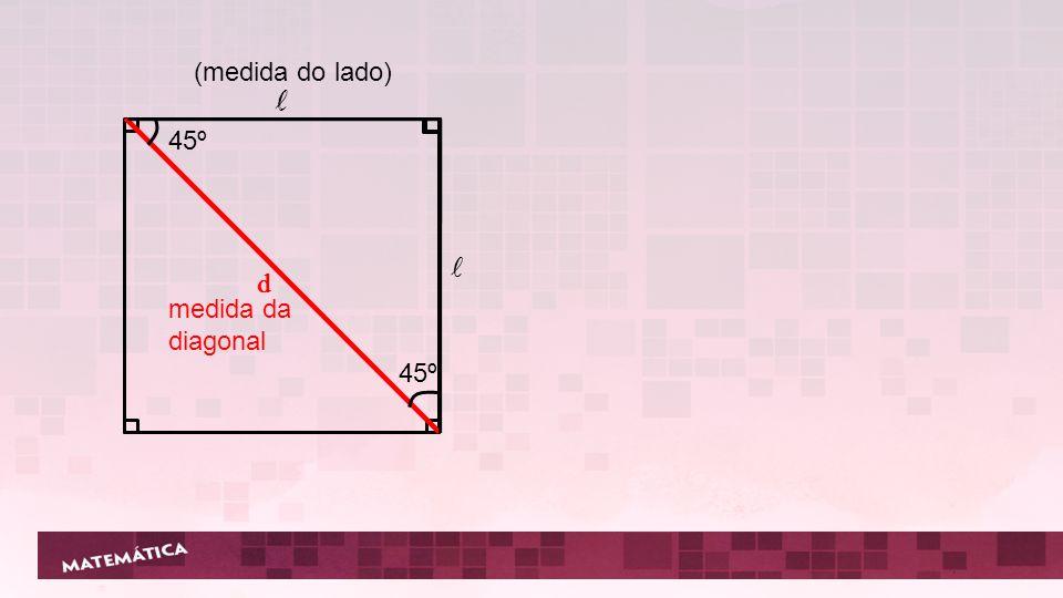 l 45º d (medida do lado) l l d medida da diagonal
