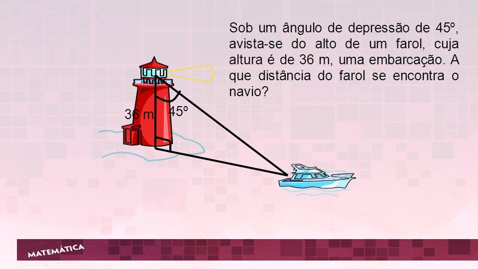 Sob um ângulo de depressão de 45º, avista-se do alto de um farol, cuja altura é de 36 m, uma embarcação. A que distância do farol se encontra o navio