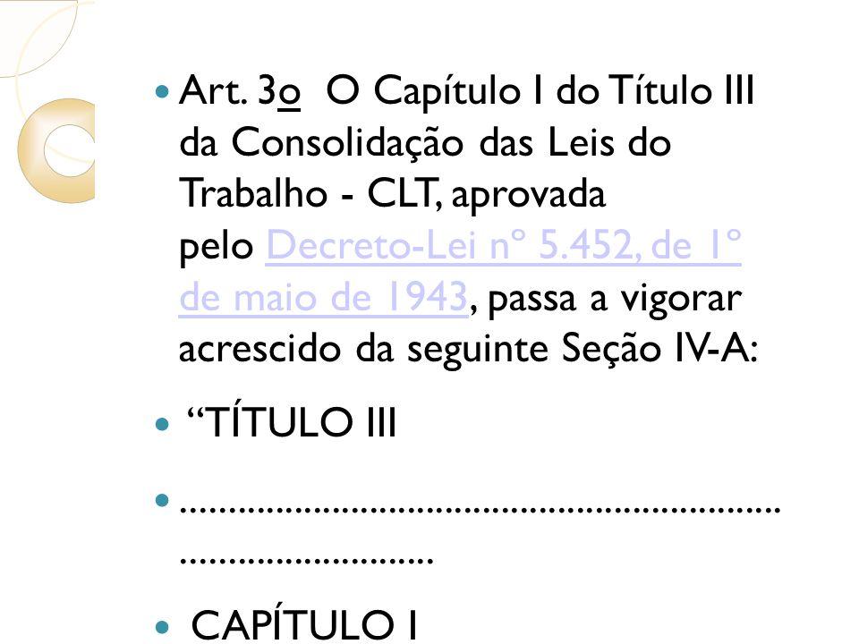 Art. 3o O Capítulo I do Título III da Consolidação das Leis do Trabalho - CLT, aprovada pelo Decreto-Lei nº 5.452, de 1º de maio de 1943, passa a vigorar acrescido da seguinte Seção IV-A: