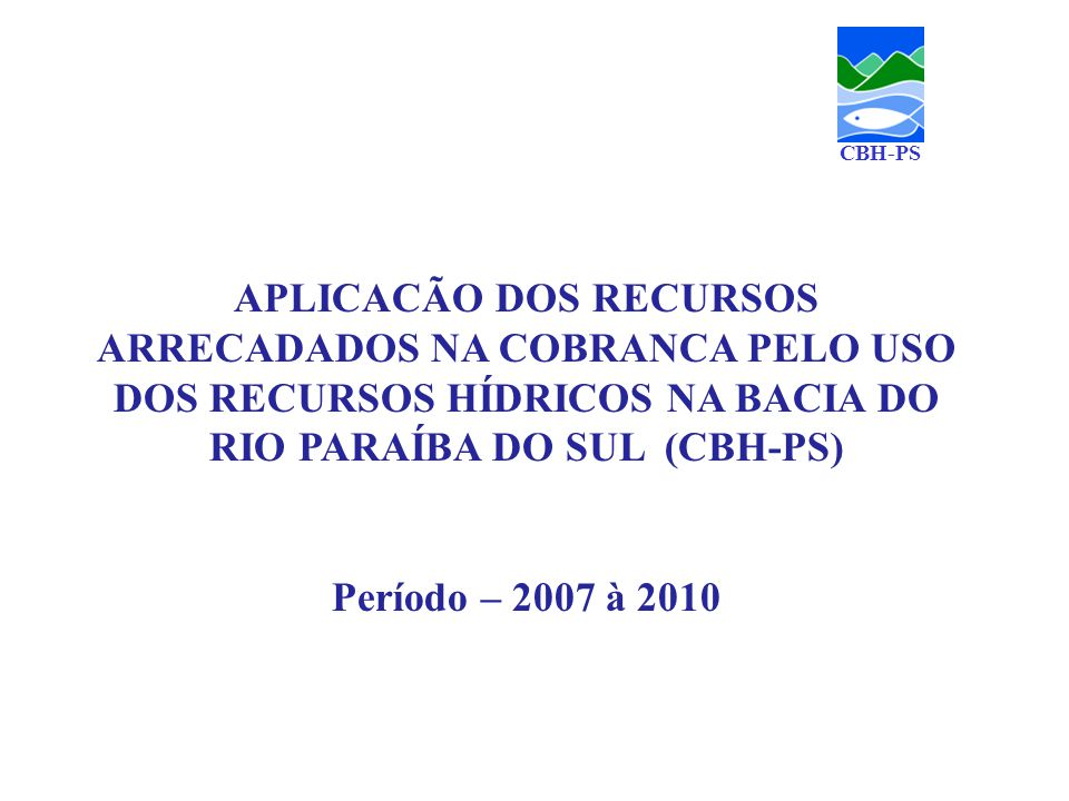 CBH-PS APLICACÃO DOS RECURSOS ARRECADADOS NA COBRANCA PELO USO DOS RECURSOS HÍDRICOS NA BACIA DO RIO PARAÍBA DO SUL (CBH-PS)