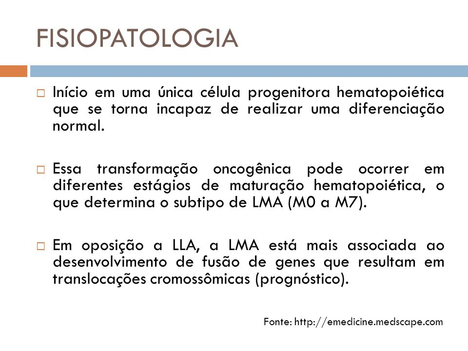 FISIOPATOLOGIA Início em uma única célula progenitora hematopoiética que se torna incapaz de realizar uma diferenciação normal.