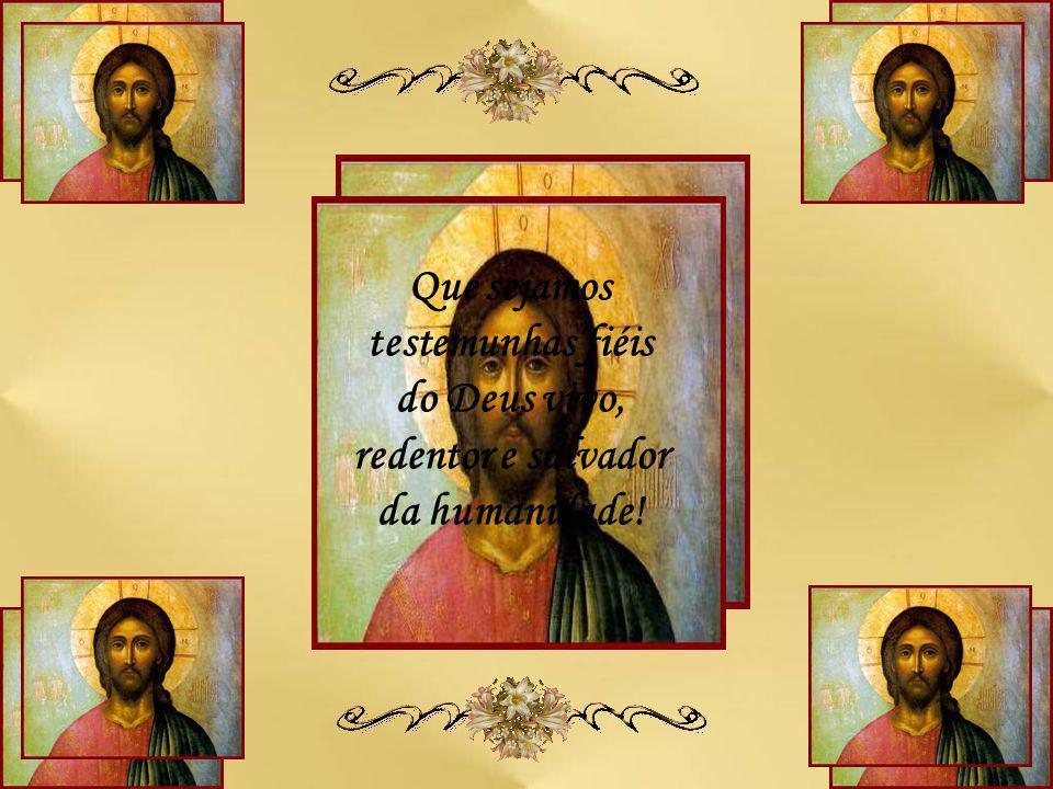 Que sejamos testemunhas fiéis do Deus vivo, redentor e salvador da humanidade!