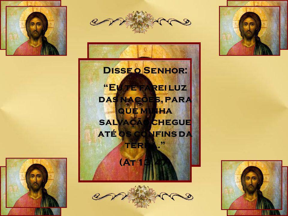 Disse o Senhor: Eu te farei luz das nações, para que minha salvação chegue até os confins da terra.