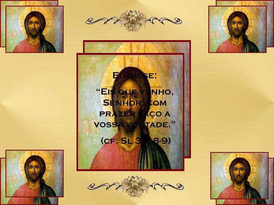 Eis que venho, Senhor, com prazer faço a vossa vontade.