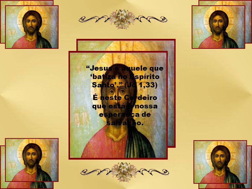 Jesus é aquele que 'batiza no Espírito Santo'. (Jo 1,33)