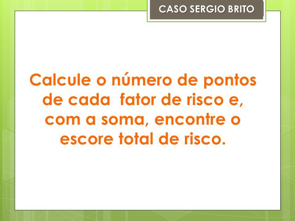 CASO SERGIO BRITO Calcule o número de pontos de cada fator de risco e, com a soma, encontre o escore total de risco.