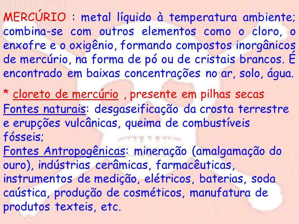 MERCÚRIO : metal líquido à temperatura ambiente; combina-se com outros elementos como o cloro, o enxofre e o oxigênio, formando compostos inorgânicos de mercúrio, na forma de pó ou de cristais brancos. É encontrado em baixas concentrações no ar, solo, água.