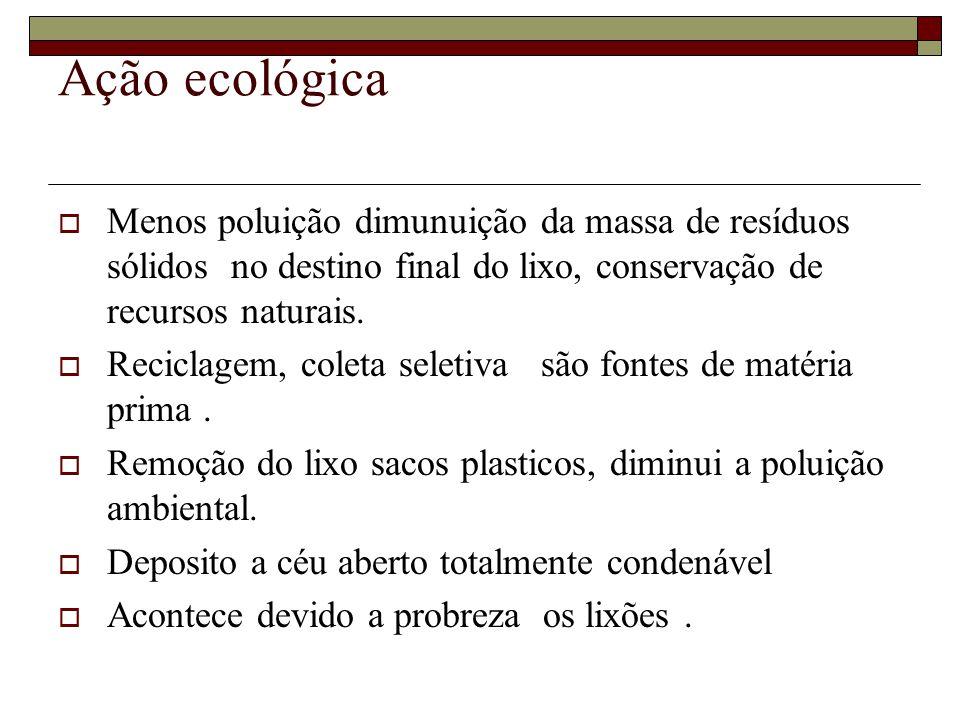 Ação ecológica Menos poluição dimunuição da massa de resíduos sólidos no destino final do lixo, conservação de recursos naturais.