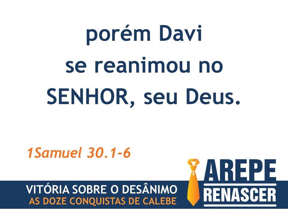 porém Davi se reanimou no SENHOR, seu Deus.