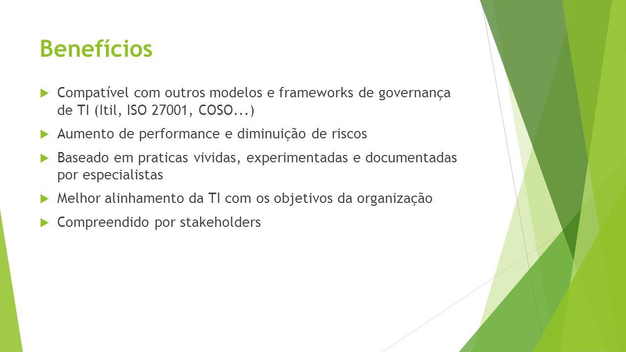 Benefícios Compatível com outros modelos e frameworks de governança de TI (Itil, ISO 27001, COSO...)