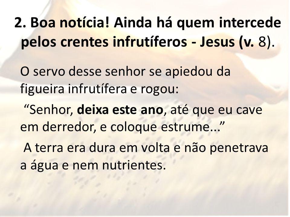 2. Boa notícia! Ainda há quem intercede pelos crentes infrutíferos - Jesus (v. 8).