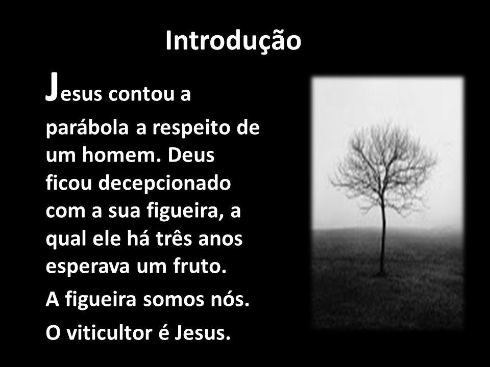 Introdução Jesus contou a parábola a respeito de um homem. Deus ficou decepcionado com a sua figueira, a qual ele há três anos esperava um fruto.