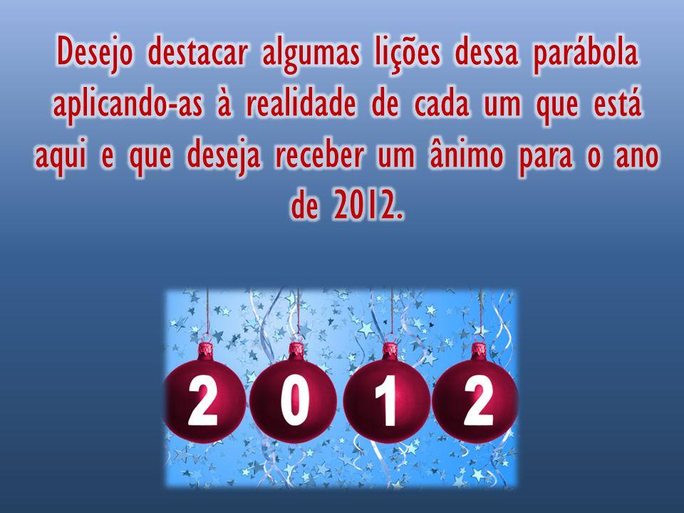 Desejo destacar algumas lições dessa parábola aplicando-as à realidade de cada um que está aqui e que deseja receber um ânimo para o ano de 2012.