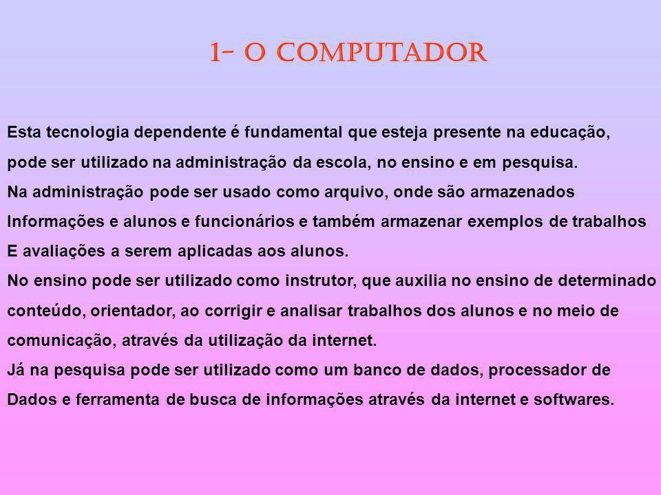 1- O computador Esta tecnologia dependente é fundamental que esteja presente na educação,