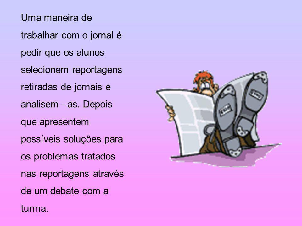 Uma maneira de trabalhar com o jornal é pedir que os alunos selecionem reportagens retiradas de jornais e analisem –as.