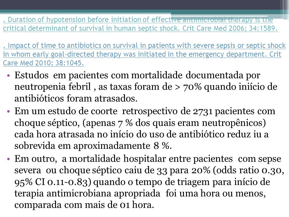 . Duration of hypotension before initiation of effective antimicrobial therapy is the critical determinant of survival in human septic shock. Crit Care Med 2006; 34:1589. . Impact of time to antibiotics on survival in patients with severe sepsis or septic shock in whom early goal-directed therapy was initiated in the emergency department. Crit Care Med 2010; 38:1045.