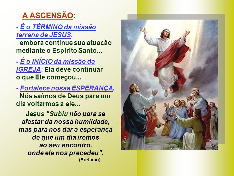 A ASCENSÃO: - É o TÉRMINO da missão terrena de JESUS,