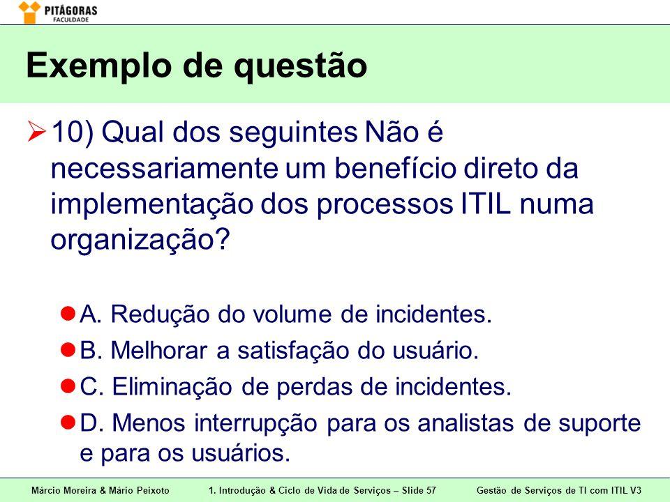 Exemplo de questão 10) Qual dos seguintes Não é necessariamente um benefício direto da implementação dos processos ITIL numa organização