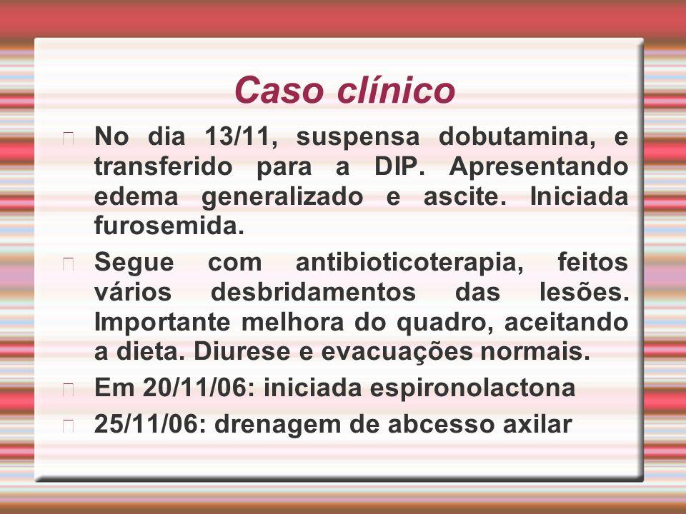 Caso clínico No dia 13/11, suspensa dobutamina, e transferido para a DIP. Apresentando edema generalizado e ascite. Iniciada furosemida.