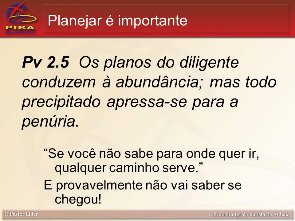 Planejar é importante Pv 2.5 Os planos do diligente conduzem à abundância; mas todo precipitado apressa-se para a penúria.