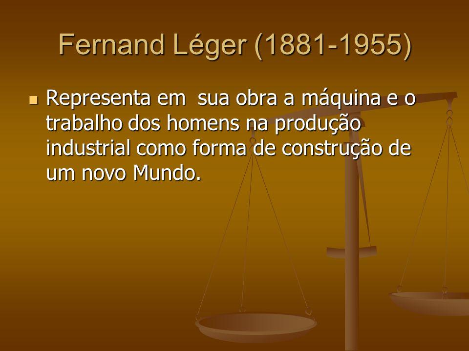 Fernand Léger (1881-1955) Representa em sua obra a máquina e o trabalho dos homens na produção industrial como forma de construção de um novo Mundo.