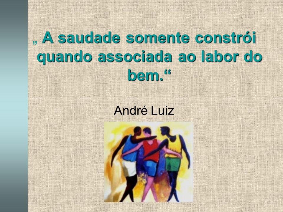 """"""" A saudade somente constrói quando associada ao labor do bem."""