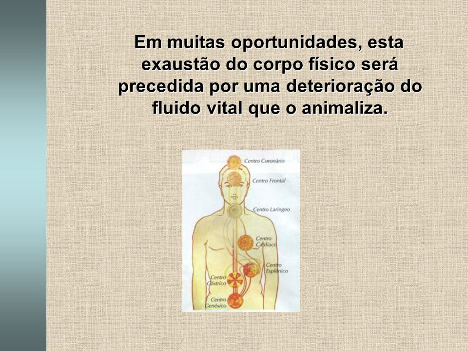 Em muitas oportunidades, esta exaustão do corpo físico será precedida por uma deterioração do fluido vital que o animaliza.
