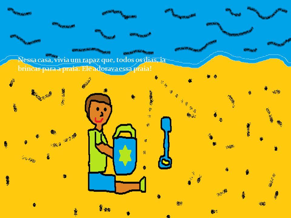 Nessa casa, vivia um rapaz que, todos os dias, ia brincar para a praia
