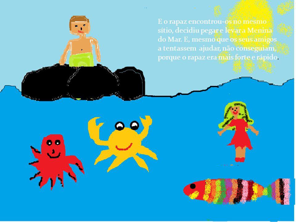 E o rapaz encontrou-os no mesmo sítio, decidiu pegar e levar a Menina do Mar.