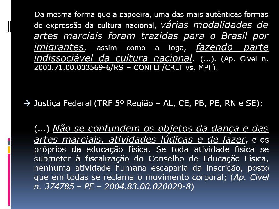Da mesma forma que a capoeira, uma das mais autênticas formas de expressão da cultura nacional, várias modalidades de artes marciais foram trazidas para o Brasil por imigrantes, assim como a ioga, fazendo parte indissociável da cultura nacional. (...). (Ap. Cível n. 2003.71.00.033569-6/RS – CONFEF/CREF vs. MPF).