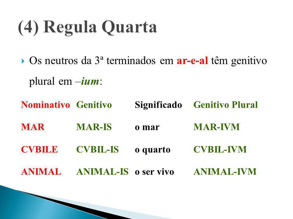 (4) Regula Quarta Os neutros da 3ª terminados em ar-e-al têm genitivo plural em –ium: Nominativo Genitivo Significado Genitivo Plural.