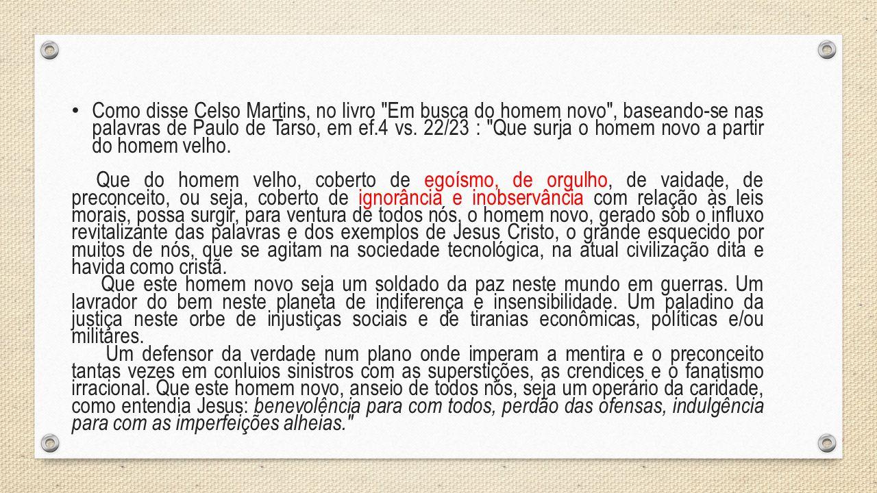 Como disse Celso Martins, no livro Em busca do homem novo , baseando-se nas palavras de Paulo de Tarso, em ef.4 vs. 22/23 : Que surja o homem novo a partir do homem velho.