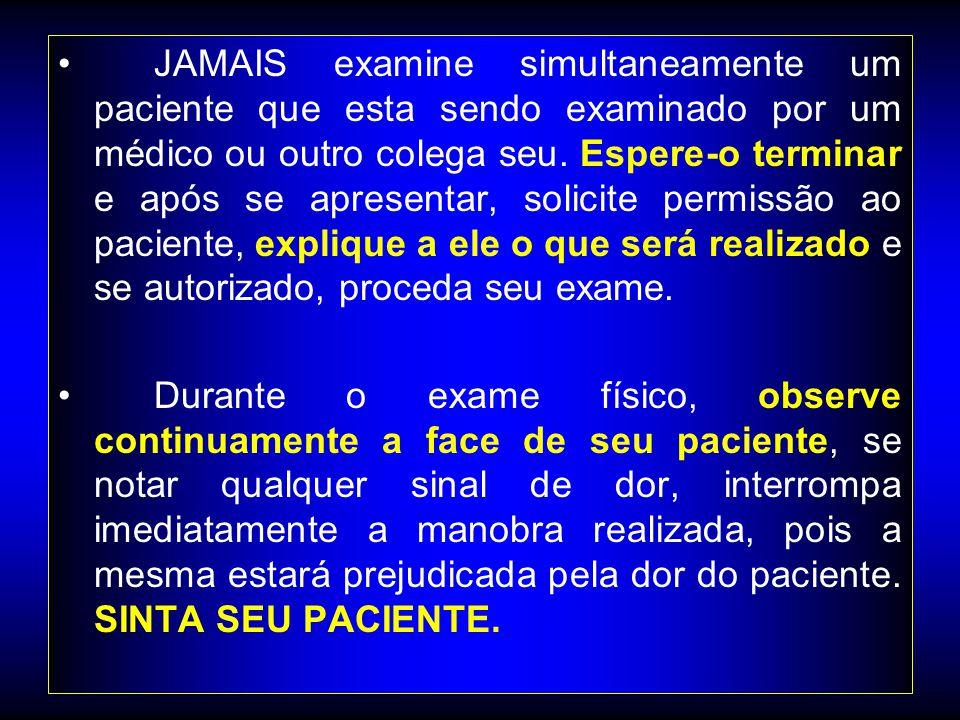 JAMAIS examine simultaneamente um paciente que esta sendo examinado por um médico ou outro colega seu. Espere-o terminar e após se apresentar, solicite permissão ao paciente, explique a ele o que será realizado e se autorizado, proceda seu exame.