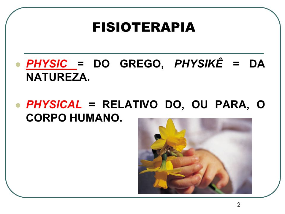 FISIOTERAPIA PHYSIC = DO GREGO, PHYSIKÊ = DA NATUREZA.