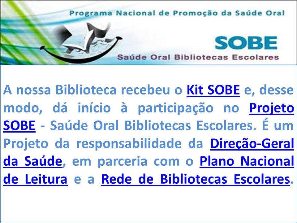 A nossa Biblioteca recebeu o Kit SOBE e, desse modo, dá início à participação no Projeto SOBE - Saúde Oral Bibliotecas Escolares. É um Projeto da responsabilidade da Direção-Geral da Saúde, em parceria com o Plano Nacional de Leitura e a Rede de Bibliotecas Escolares.