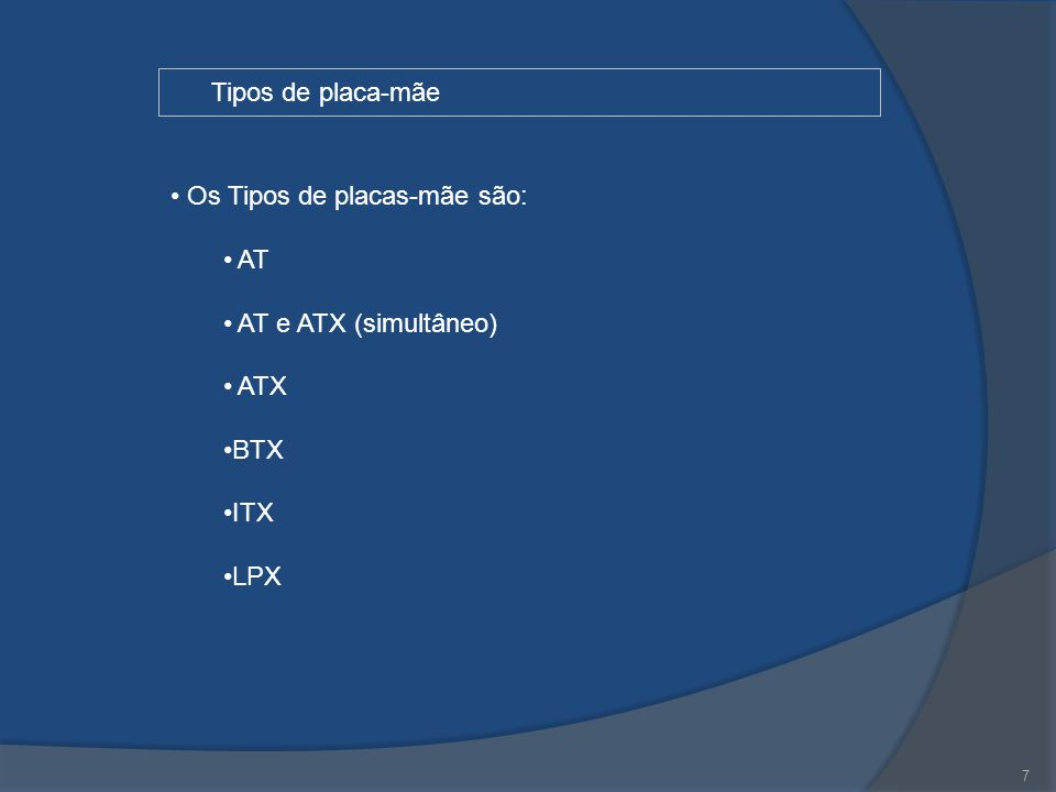 Os Tipos de placas-mãe são: AT AT e ATX (simultâneo) ATX BTX ITX LPX