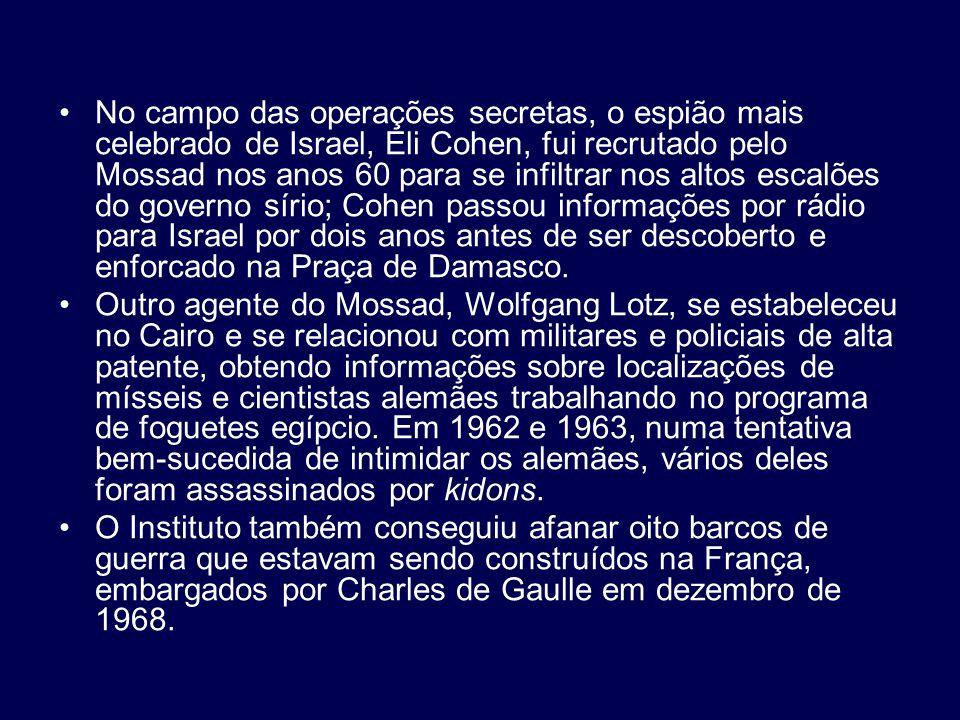 No campo das operações secretas, o espião mais celebrado de Israel, Eli Cohen, fui recrutado pelo Mossad nos anos 60 para se infiltrar nos altos escalões do governo sírio; Cohen passou informações por rádio para Israel por dois anos antes de ser descoberto e enforcado na Praça de Damasco.