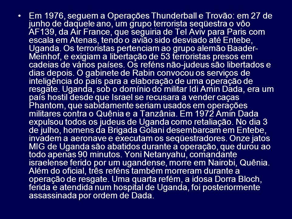 Em 1976, seguem a Operações Thunderball e Trovão: em 27 de junho de daquele ano, um grupo terrorista seqüestra o vôo AF139, da Air France, que seguiria de Tel Aviv para Paris com escala em Atenas, tendo o avião sido desviado até Entebe, Uganda.