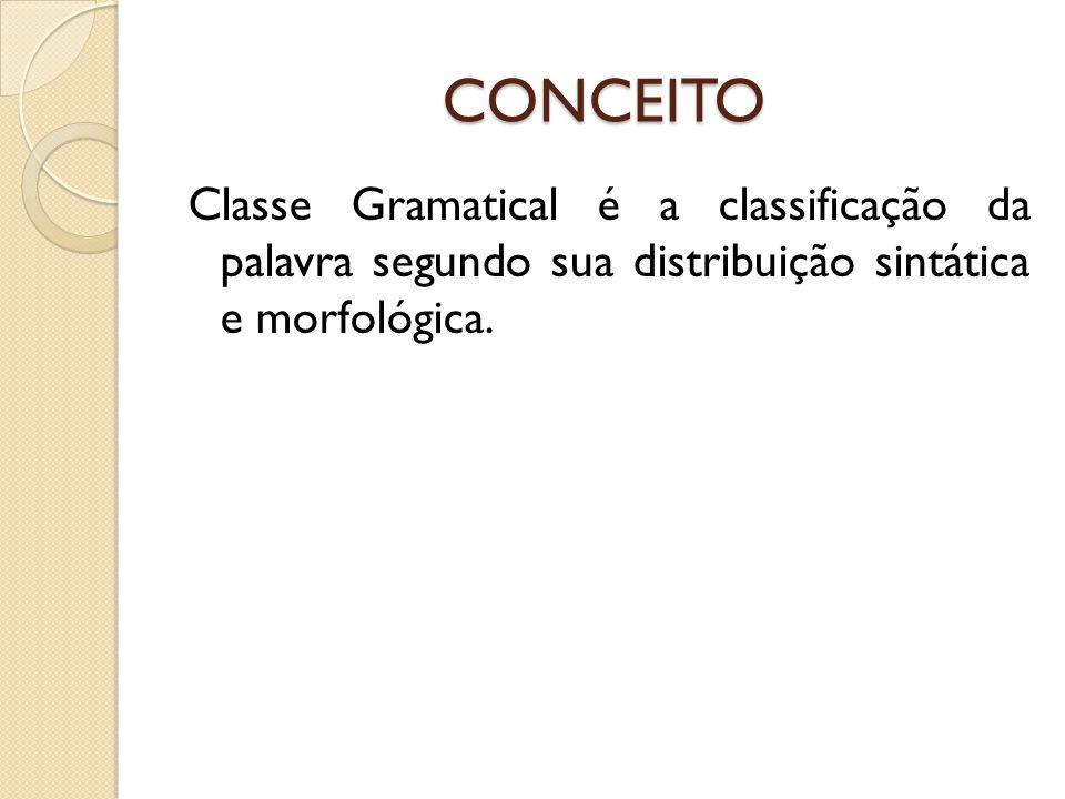 CONCEITO Classe Gramatical é a classificação da palavra segundo sua distribuição sintática e morfológica.
