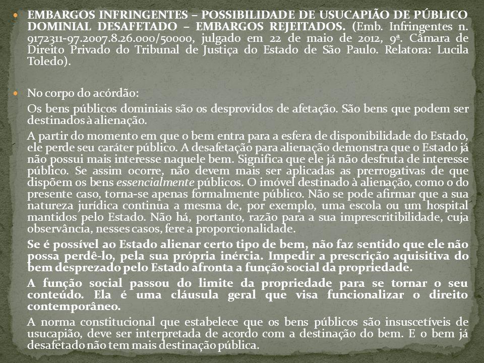 EMBARGOS INFRINGENTES – POSSIBILIDADE DE USUCAPIÃO DE PÚBLICO DOMINIAL DESAFETADO – EMBARGOS REJEITADOS. (Emb. Infringentes n. 9172311-97.2007.8.26.000/50000, julgado em 22 de maio de 2012, 9ª. Câmara de Direito Privado do Tribunal de Justiça do Estado de São Paulo. Relatora: Lucila Toledo).