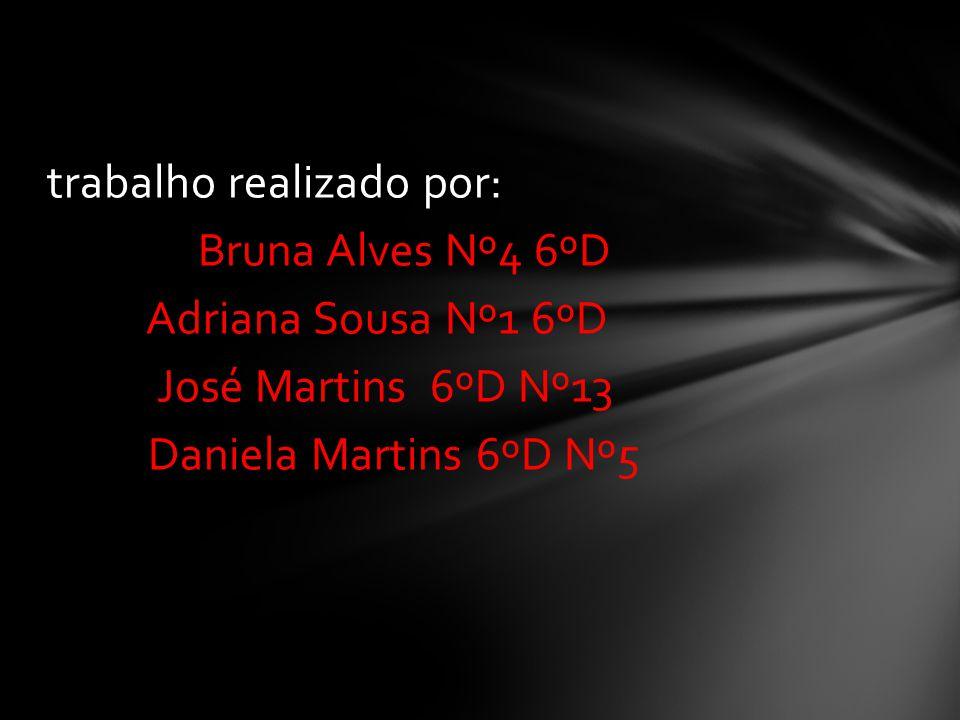 trabalho realizado por: Bruna Alves Nº4 6ºD Adriana Sousa Nº1 6ºD José Martins 6ºD Nº13 Daniela Martins 6ºD Nº5